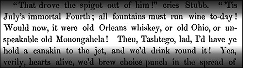 An excerpt of Moby-Dick reads: Would now, it were old Orleans whiskey, or old Ohio, or unspeakable old Monongahela!